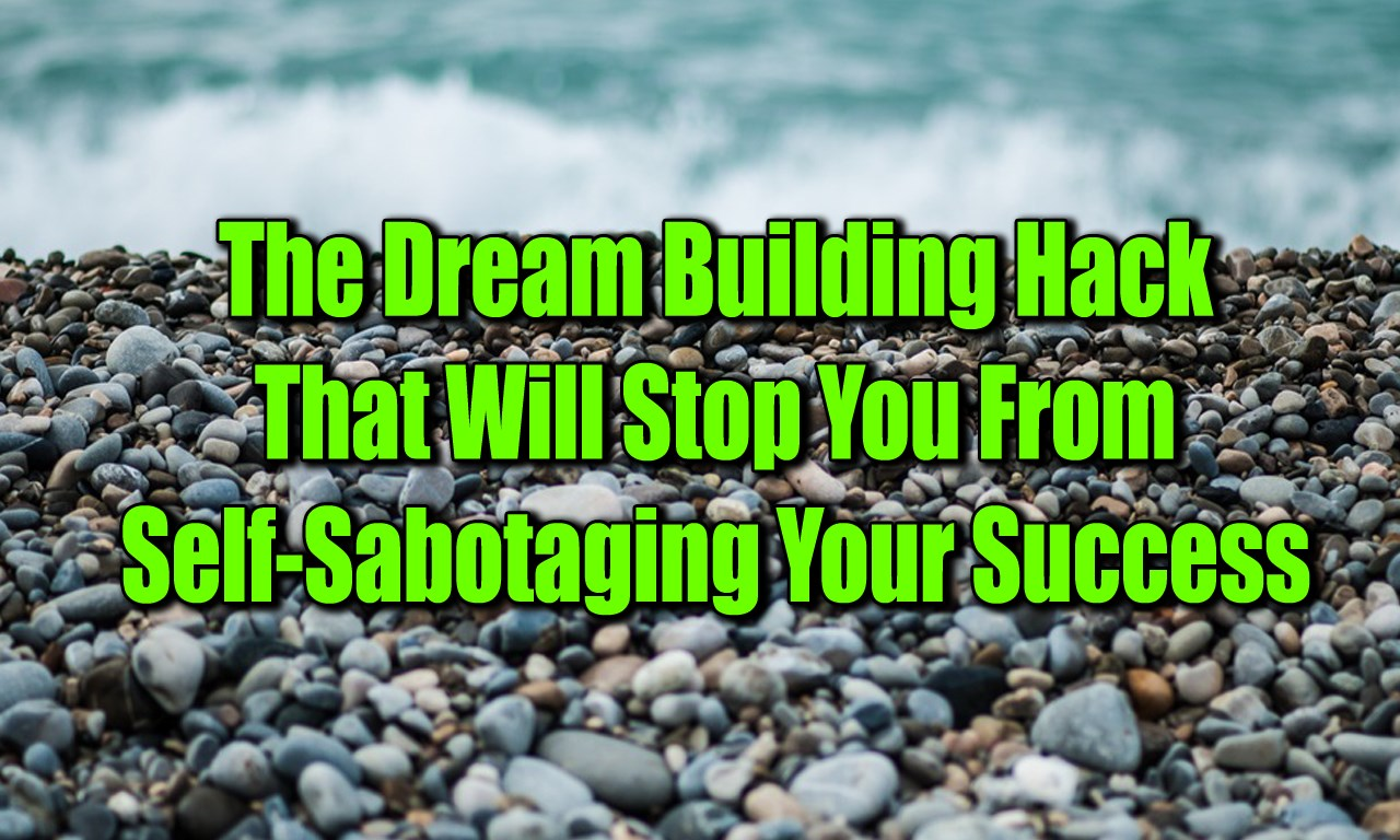 The Dream Building Hack That Will Stop You From Self-Sabotaging Your Success