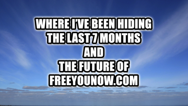 Where I've Been Hiding the Last 7 Months and The Future of FreeYouNow.com